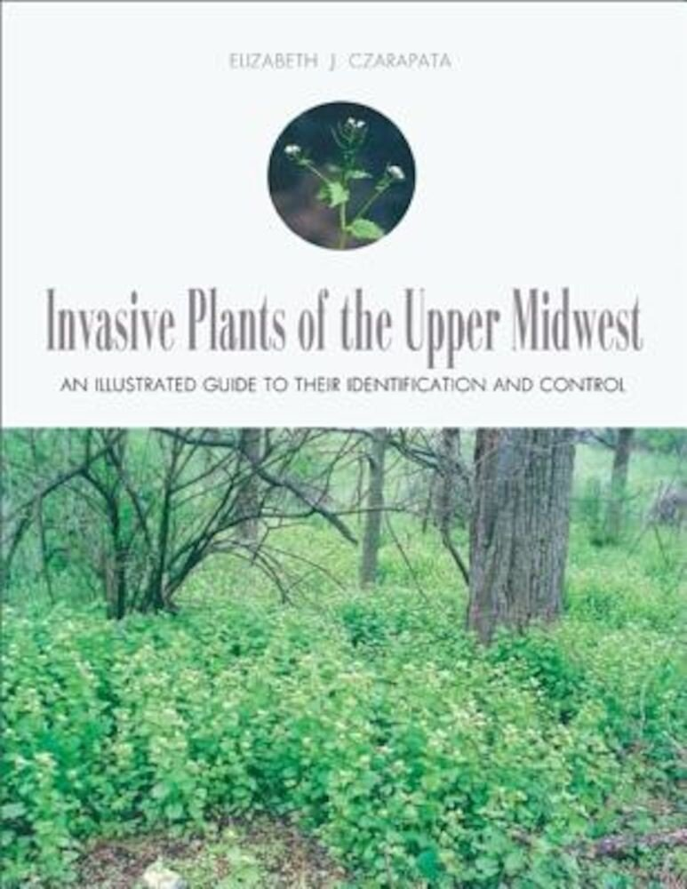 Invasive Plants of the Upper Midwest: An Illustrated Guide to Their Identification and Control, Paperback