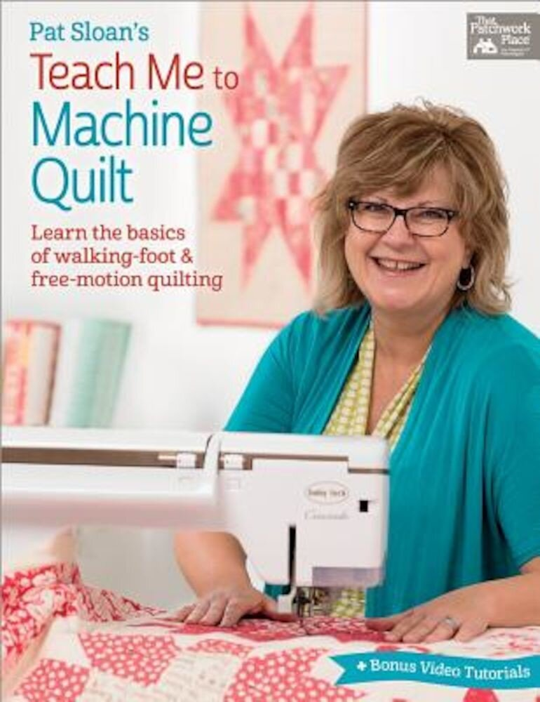 Pat Sloan's Teach Me to Machine Quilt: Learn the Basics of Walking Foot and Free-Motion Quilting, Paperback