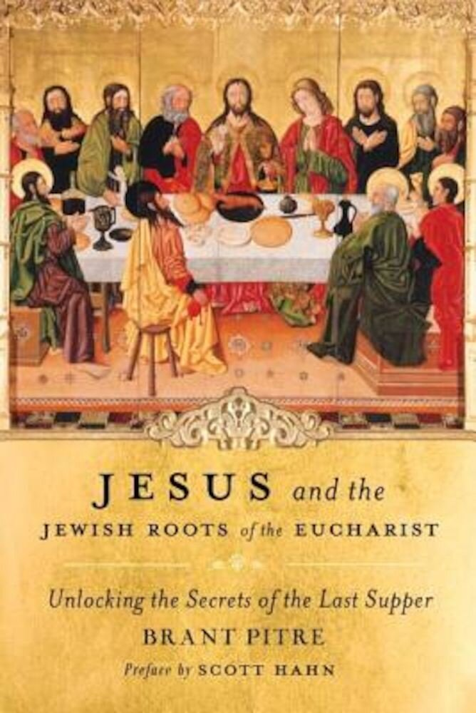 Jesus and the Jewish Roots of the Eucharist: Unlocking the Secrets of the Last Supper, Hardcover