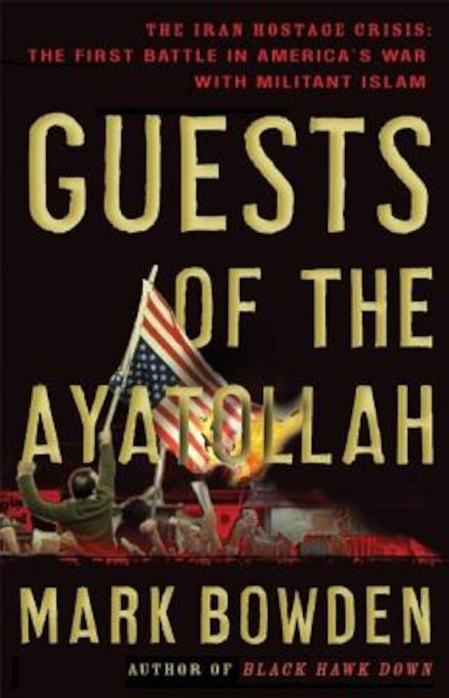 Guests of the Ayatollah: The Iran Hostage Crisis: The First Battle in America's War with Militant Islam, Paperback