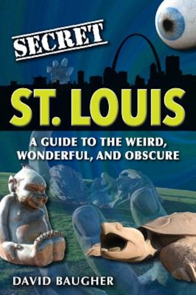 Secret St. Louis: A Guide to the Weird, Wonderful, and Obscure, Paperback