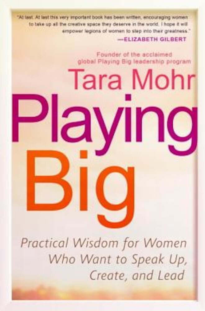 Playing Big: Practical Wisdom for Women Who Want to Speak Up, Create, and Lead, Paperback