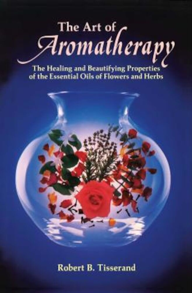 The Art of Aromatherapy: The Healing and Beautifying Properties of the Essential Oils of Flowers and Herbs, Paperback