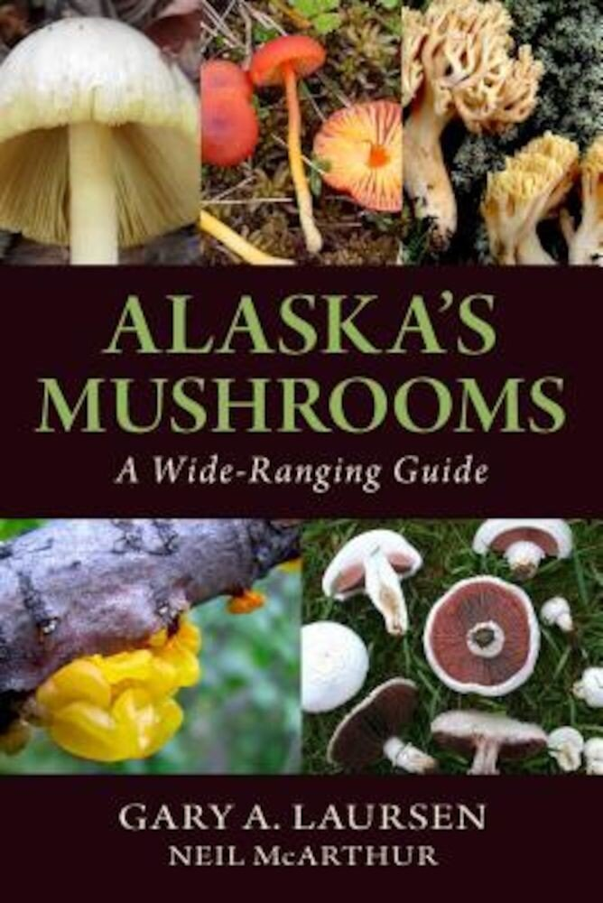 Alaska's Mushrooms: A Wide-Ranging Guide, Paperback