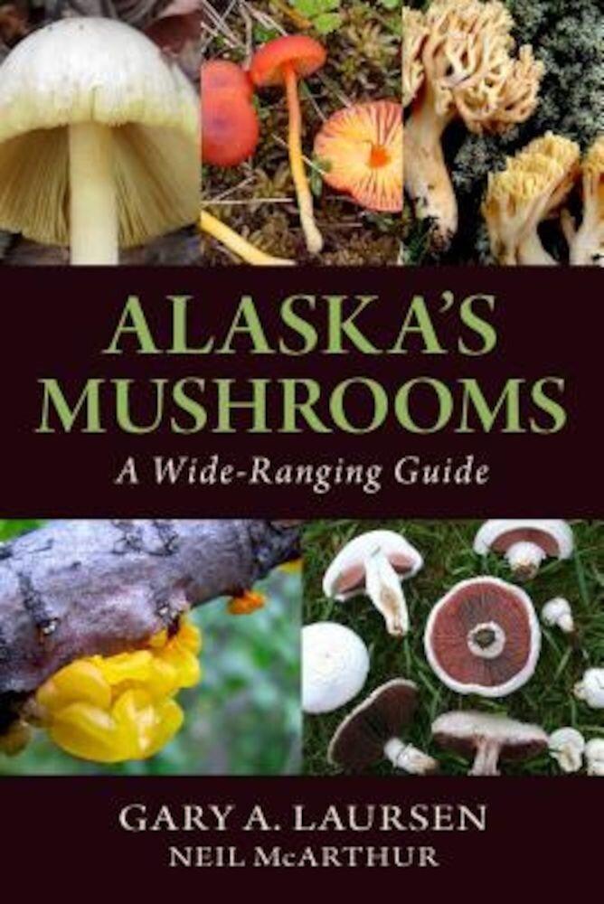 Alaska's Mushrooms: A Wide-Ranging Guide, Paperback