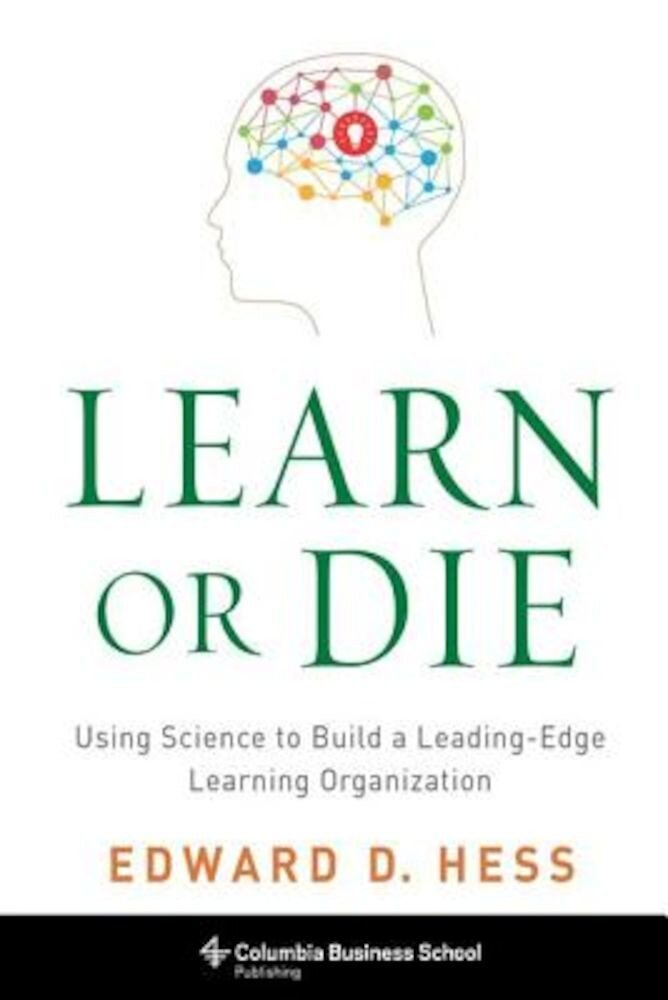 Learn or Die: Using Science to Build a Leading-Edge Learning Organization, Hardcover