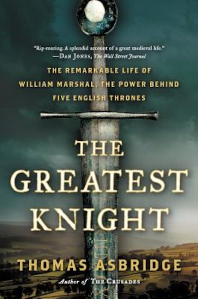 The Greatest Knight: The Remarkable Life of William Marshal, the Power Behind Five English Thrones, Paperback