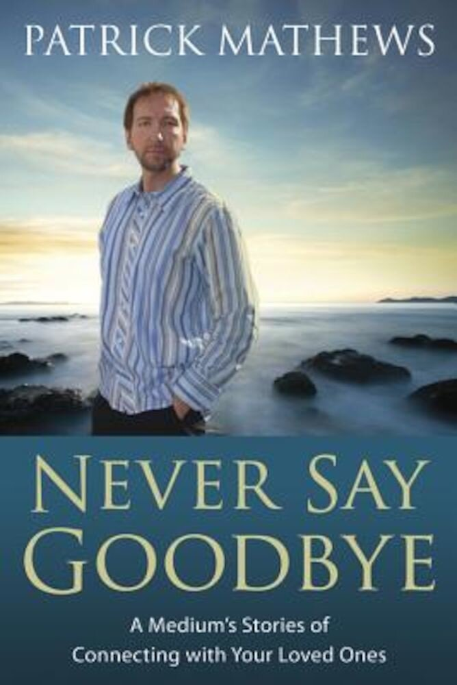 Never Say Goodbye: A Medium's Stories of Connecting with Your Loved Ones, Paperback
