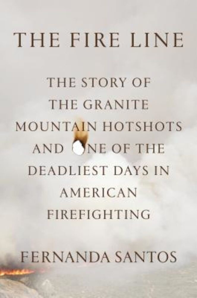 The Fire Line: The Story of the Granite Mountain Hotshots, Hardcover