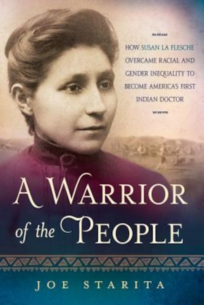 A Warrior of the People: How Susan La Flesche Overcame Racial and Gender Inequality to Become America's First Indian Doctor, Hardcover