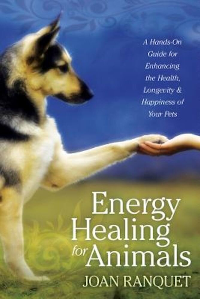 Energy Healing for Animals: A Hands-On Guide for Enhancing the Health, Longevity, and Happiness of Your Pets, Paperback