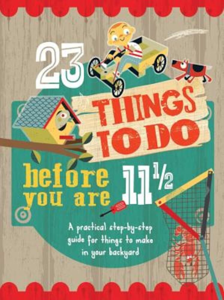 23 Things to Do Before You Are 11 1/2: A Practical Step-By-Step Guide for Things to Make in Your Backyard, Paperback