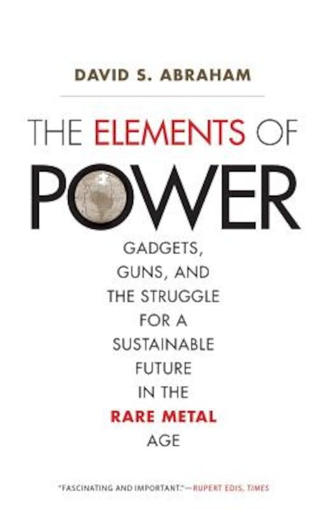 The Elements of Power: Gadgets, Guns, and the Struggle for a Sustainable Future in the Rare Metal Age, Paperback