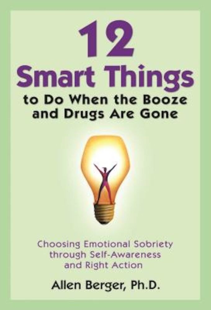 12 Smart Things to Do When the Booze and Drugs Are Gone: Choosing Emotional Sobriety Through Self-Awareness and Right Action, Paperback