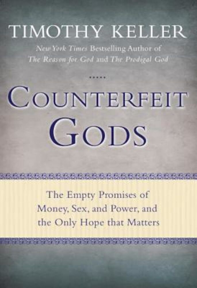 Counterfeit Gods: The Empty Promises of Money, Sex, and Power, and the Only Hope That Matters, Hardcover