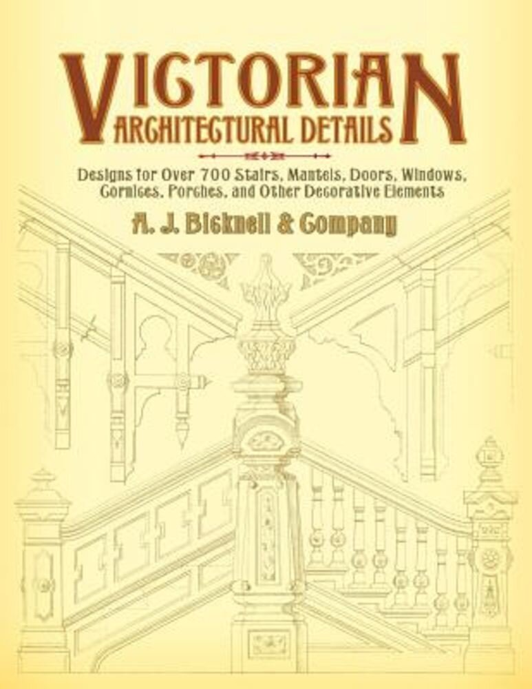 Victorian Architectural Details: Designs for Over 700 Stairs, Mantels, Doors, Windows, Cornices, Porches, and Other Decorative Elements, Paperback