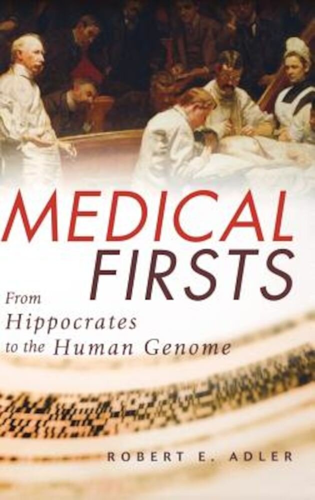 Medical Firsts: From Hippocrates to the Human Genome, Hardcover