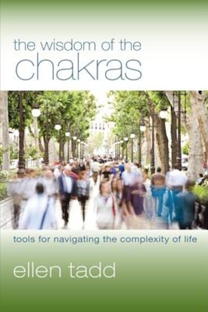 The Wisdom of the Chakras: Tools for Navigating the Complexity of Life, Paperback