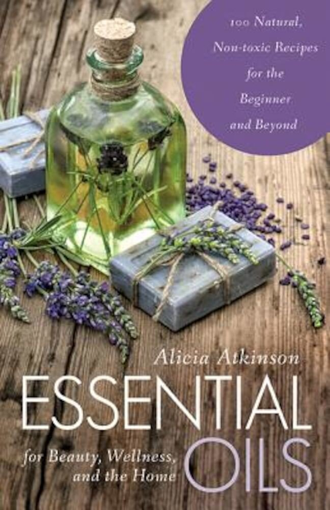 Essential Oils for Beauty, Wellness, and the Home: 100 Natural, Non-Toxic Recipes for the Beginner and Beyond, Paperback