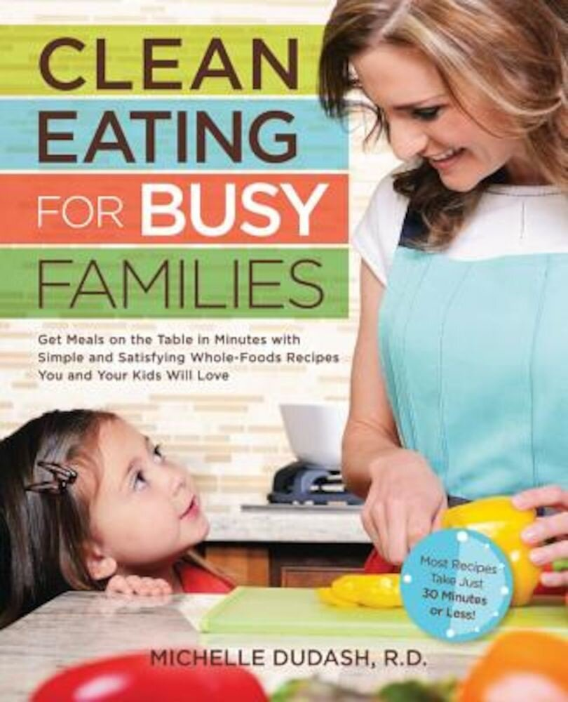 Clean Eating for Busy Families: Get Meals on the Table in Minutes with Simple & Satisfying Whole-Foods Recipes You & Your Kids Will Love, Paperback