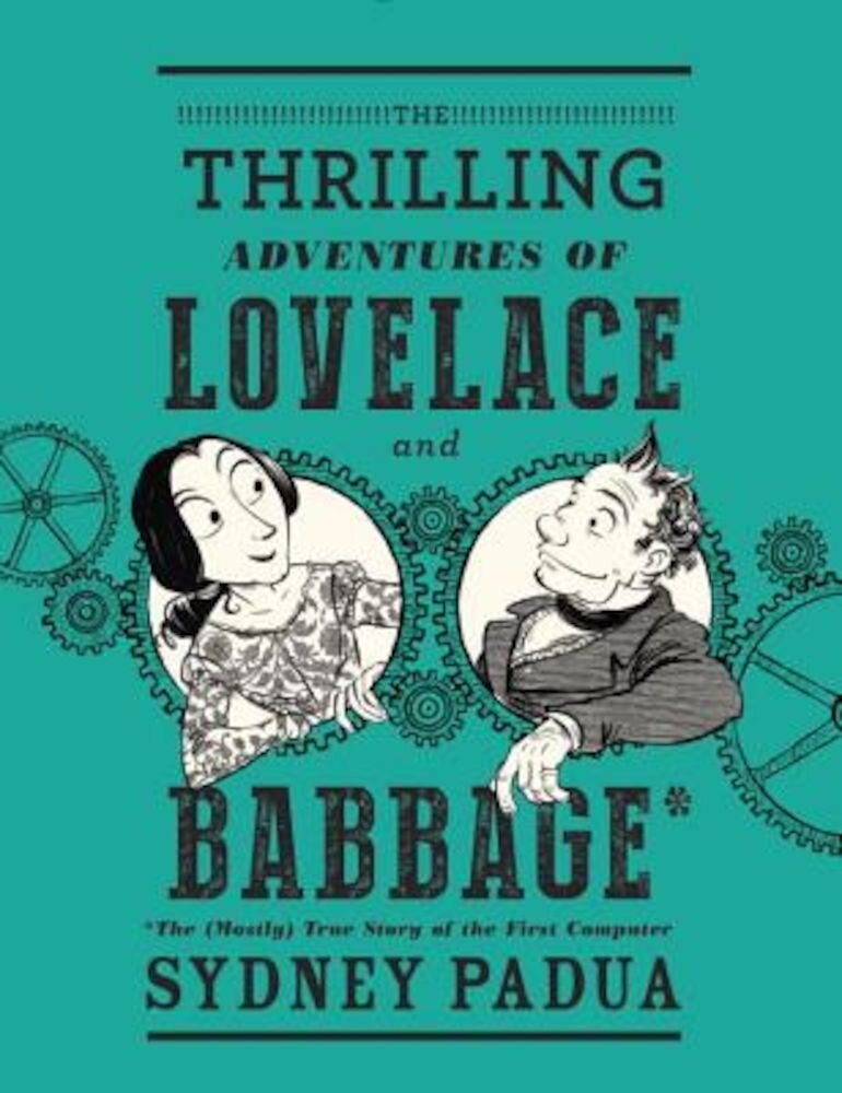 The Thrilling Adventures of Lovelace and Babbage: The (Mostly) True Story of the First Computer, Hardcover
