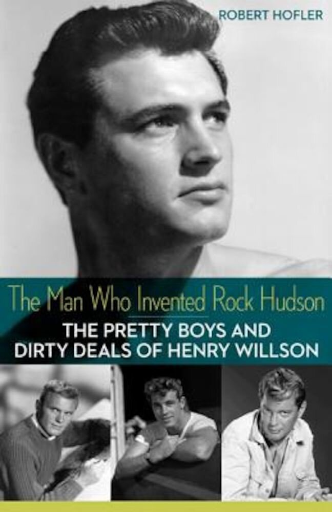 The Man Who Invented Rock Hudson: The Pretty Boys and Dirty Deals of Henry Willson, Paperback