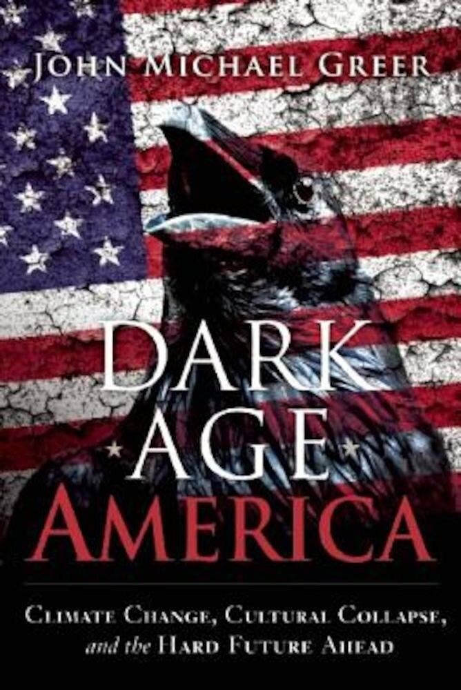 Dark Age America: Climate Change, Cultural Collapse, and the Hard Future Ahead, Paperback