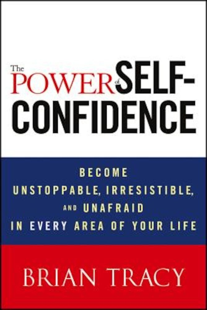 The Power of Self-Confidence: Become Unstoppable, Irresistible, and Unafraid in Every Area of Your Life, Hardcover