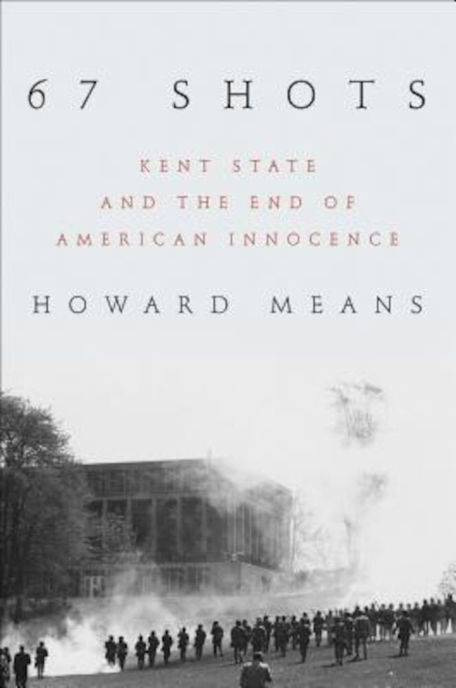 67 Shots: Kent State and the End of American Innocence, Hardcover