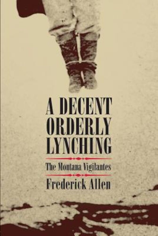 A Decent, Orderly Lynching: The Montana Vigilantes, Paperback