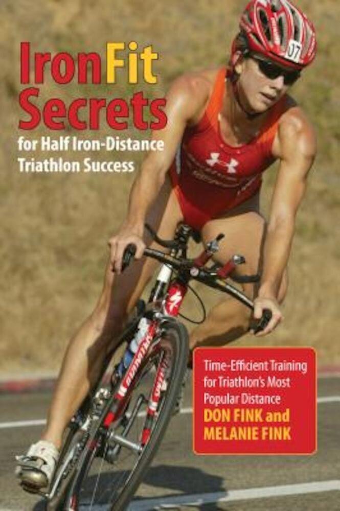 IronFit Secrets for Half Iron-Distance Triathlon Success: Time-Efficient Training for Triathlon's Most Popular Distance, Paperback