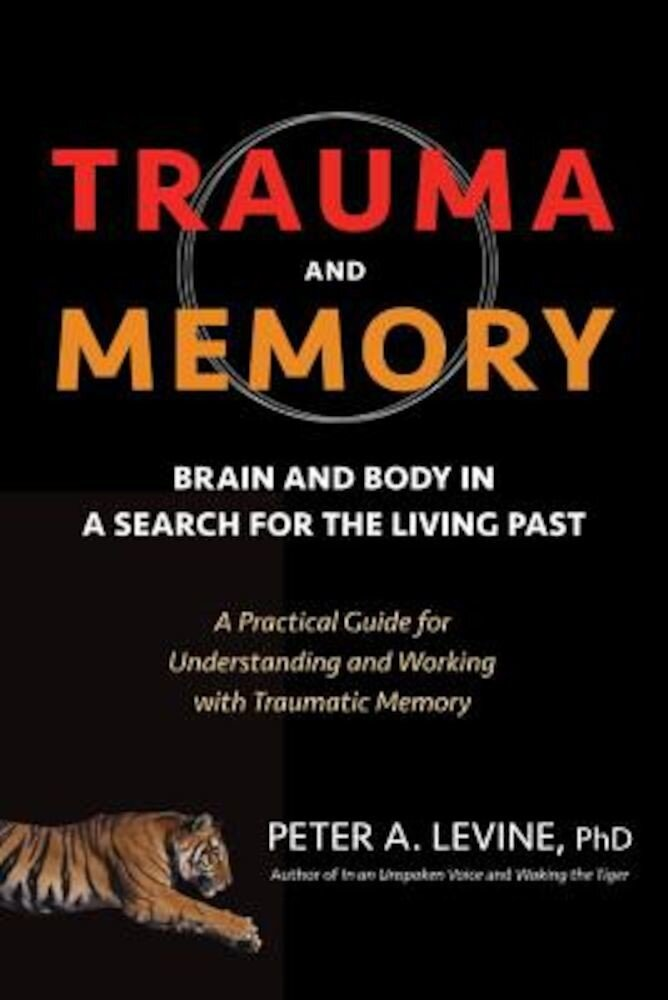 Trauma and Memory: Brain and Body in a Search for the Living Past: A Practical Guide for Understanding and Working with Traumatic Memory, Paperback