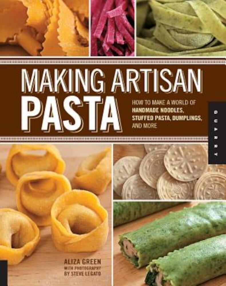 Making Artisan Pasta: How to Make a World of Handmade Noodles, Stuffed Pasta, Dumplings, and More, Paperback