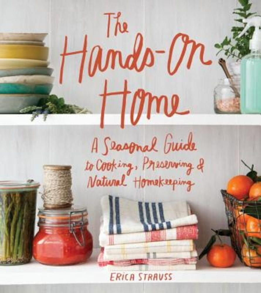 The Hands-On Home: A Seasonal Guide to Cooking, Preserving & Natural Homekeeping, Hardcover