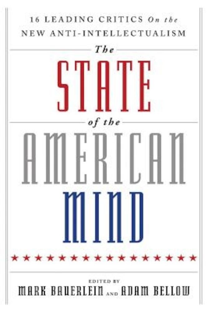 The State of the American Mind: 16 Leading Critics on the New Anti-Intellectualism, Hardcover