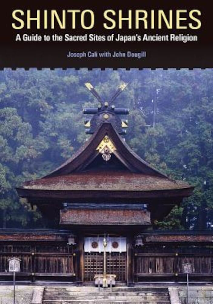 Shinto Shrines: A Guide to the Sacred Sites of Japan's Ancient Religion, Paperback