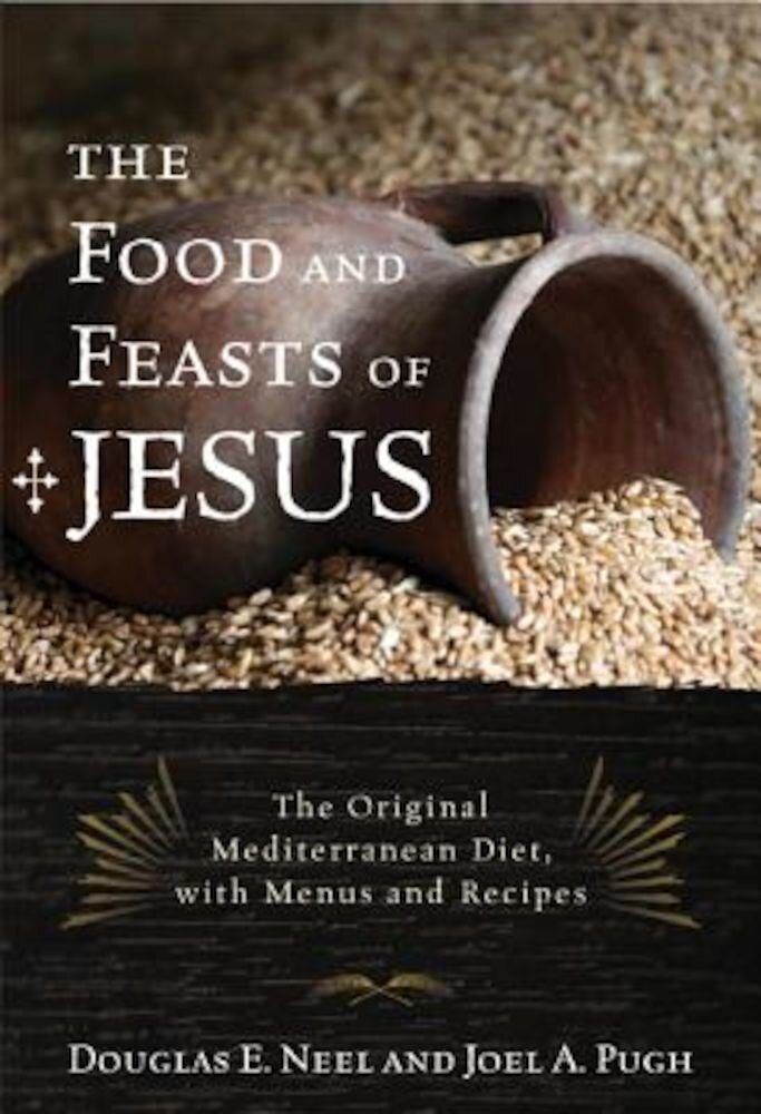 The Food and Feasts of Jesus: The Original Mediterranean Diet with Menus and Recipes, Paperback