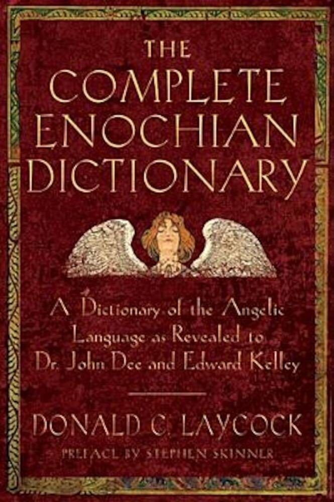 The Complete Enochian Dictionary: A Dictionary of the Angelic Language as Revealed to Dr. John Dee and Edward Kelley, Paperback