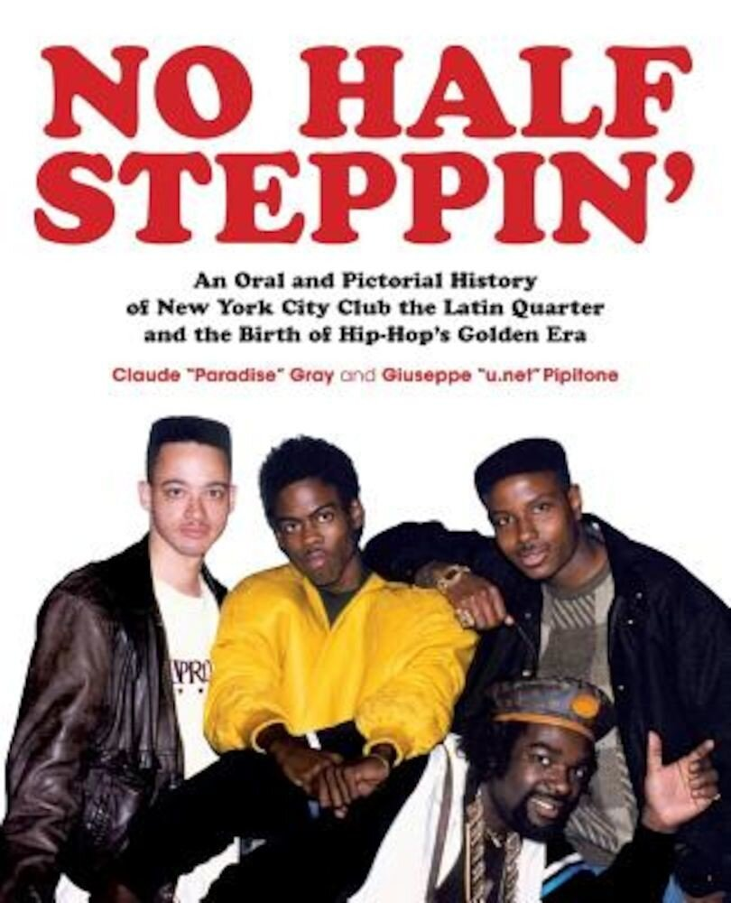 No Half Steppin': An Oral and Pictorial History of New York City Club the Latin Quarter and the Birth of Hip-Hop's Golden Era, Paperback