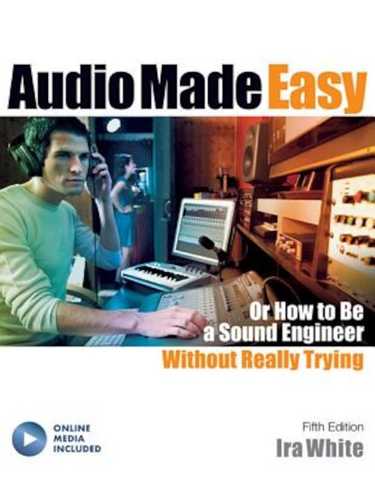 Audio Made Easy: Or How to Be a Sound Engineer Without Really Trying, Fifth Edition, Paperback