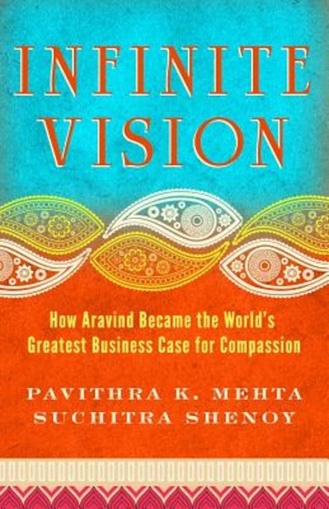 Infinite Vision: How Aravind Became the World's Greatest Business Case for Compassion, Paperback