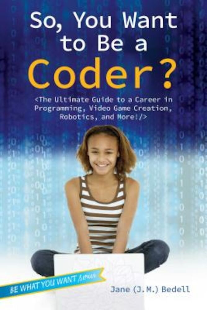 So, You Want to Be a Coder?: The Ultimate Guide to a Career in Programming, Video Game Creation, Robotics, and More!, Hardcover