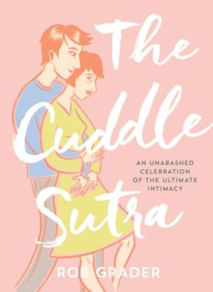 The Cuddle Sutra: An Unabashed Celebration of the Ultimate Intimacy, Hardcover