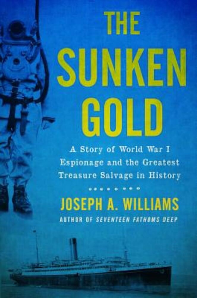 The Sunken Gold: A Story of World War I Espionage and the Greatest Treasure Salvage in History, Hardcover