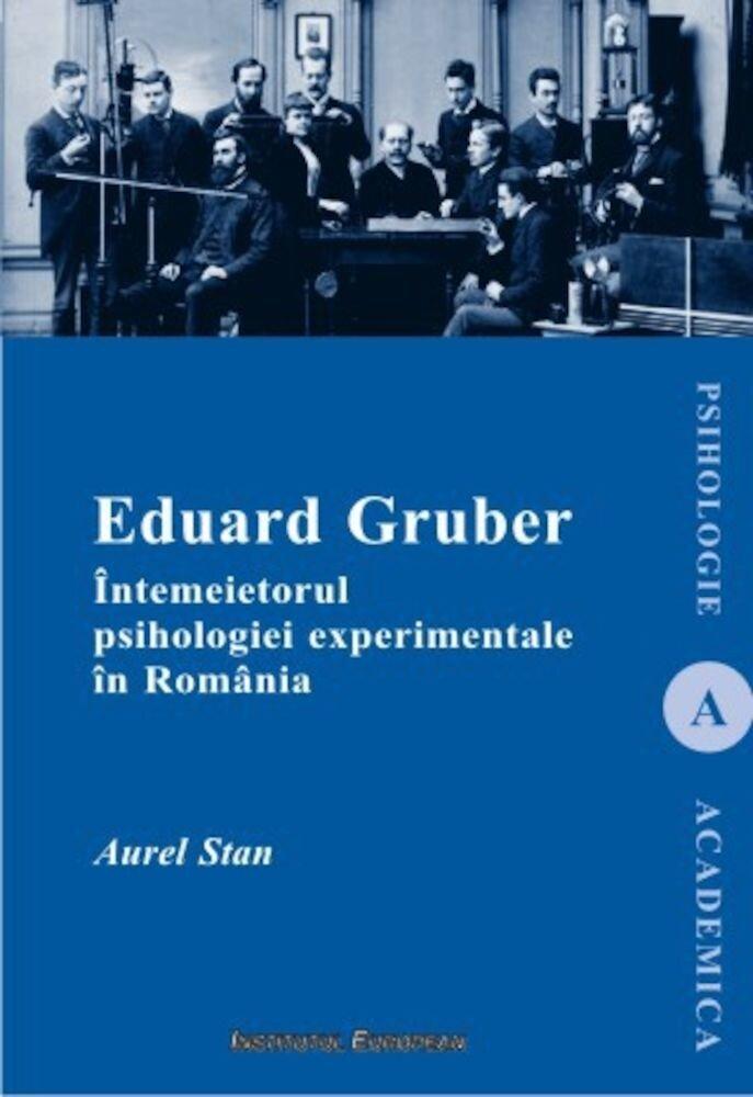 Eduard Gruber. Intemeietorul psihologiei experimentale in Romania