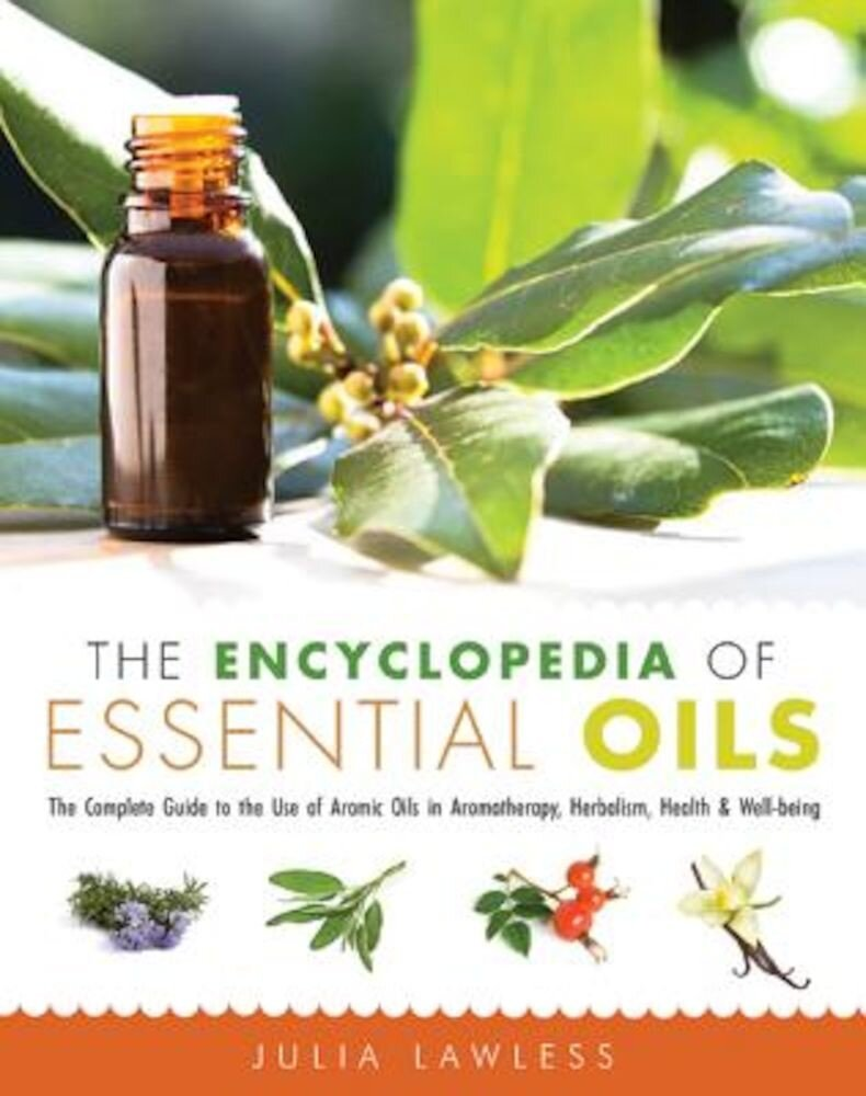 The Encyclopedia of Essential Oils: The Complete Guide to the Use of Aromatic Oils in Aromatherapy, Herbalism, Health & Well-Being, Paperback