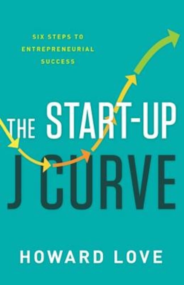 The Start-Up J Curve: The Six Steps to Entrepreneurial Success, Hardcover