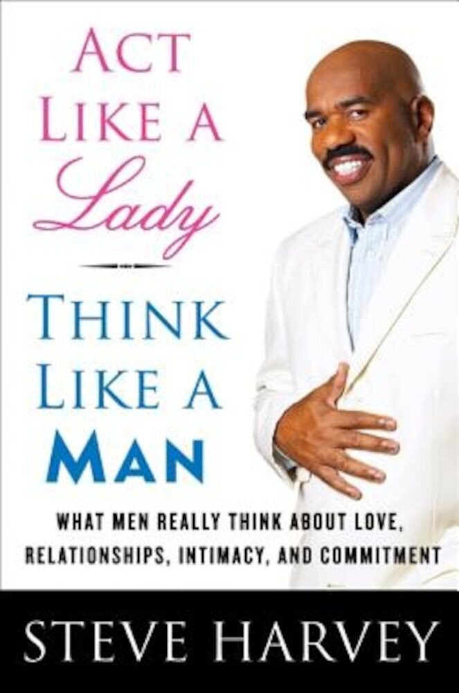 Act Like a Lady, Think Like a Man: What Men Really Think about Love, Relationships, Intimacy, and Commitment, Hardcover