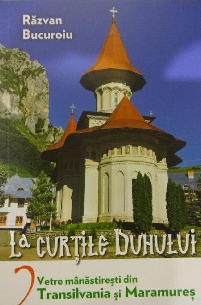 La curtile duhului. Vetre manastiresti din Transilvania si Maramures, Vol. 2