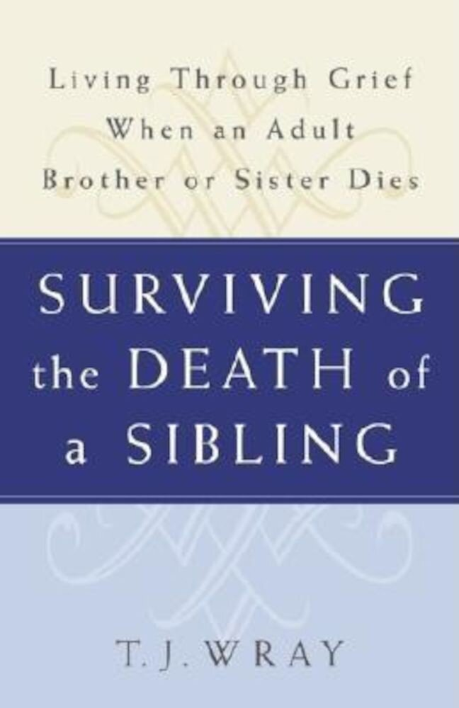 Surviving the Death of a Sibling: Living Through Grief When an Adult Brother or Sister Dies, Paperback
